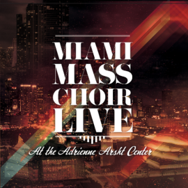 The Miami Mass Choir: Live at The Adrienne Arsht Center
