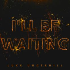 ill be waiting by luke undershill, musician, luke underhill, music artist, i'll be waiting, new music release, love song, acoustic version, music video, acoustic