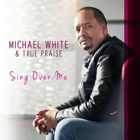 sing over me by michael white and true praise, mw true praise, gospel music, my help, radio, music industry news, gospel music news, christian artist, singer, michael white, gospel